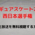 フィギュアスケート2020西日本選手権のライブ動画の生中継の無料視聴方法は?見逃し配信は?